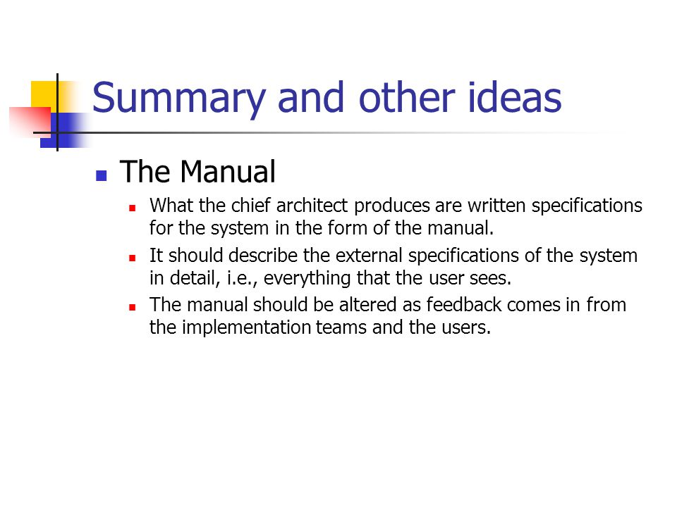 Summary and other ideas The Manual What the chief architect produces are written specifications for the system in the form of the manual. It should de
