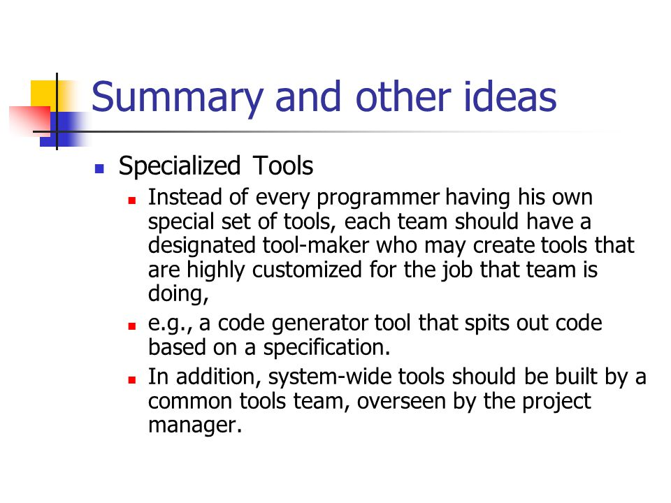 Summary and other ideas Specialized Tools Instead of every programmer having his own special set of tools, each team should have a designated tool-mak