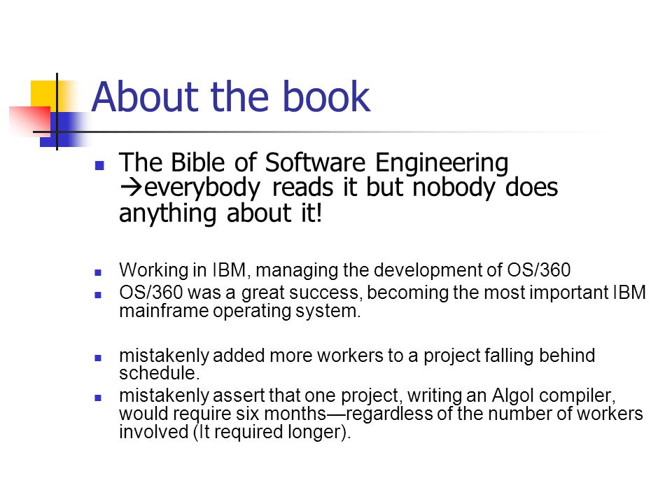 About the book The Bible of Software Engineering everybody reads it but nobody does anything about it! Working in IBM, managing the development of OS/