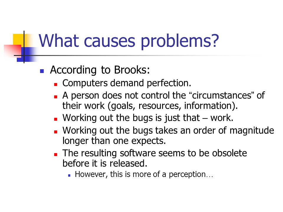 What causes problems? According to Brooks: Computers demand perfection. A person does not control the circumstances of their work (goals, resources, i