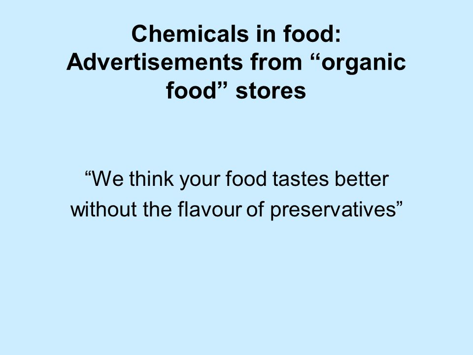Chemicals in food: Advertisements from organic food stores We think your food tastes better without the flavour of preservatives
