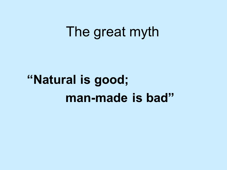 The great myth Natural is good; man-made is bad