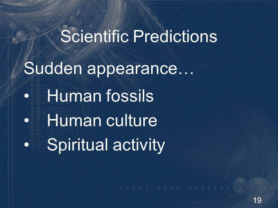19 Scientific Predictions Sudden appearance… Human fossils Human culture Spiritual activity