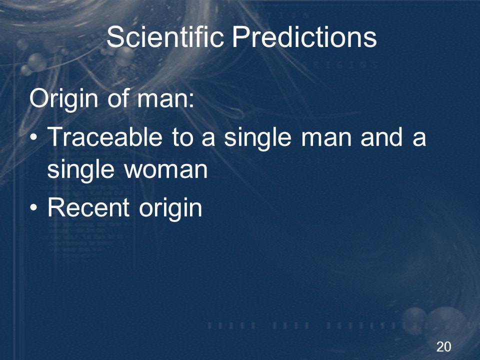 20 Scientific Predictions Origin of man: Traceable to a single man and a single woman Recent origin