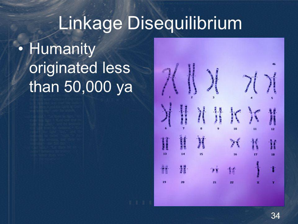 34 Linkage Disequilibrium Humanity originated less than 50,000 ya