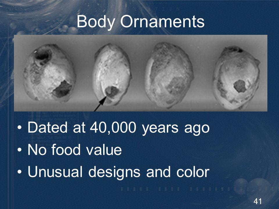 41 Body Ornaments Dated at 40,000 years ago No food value Unusual designs and color