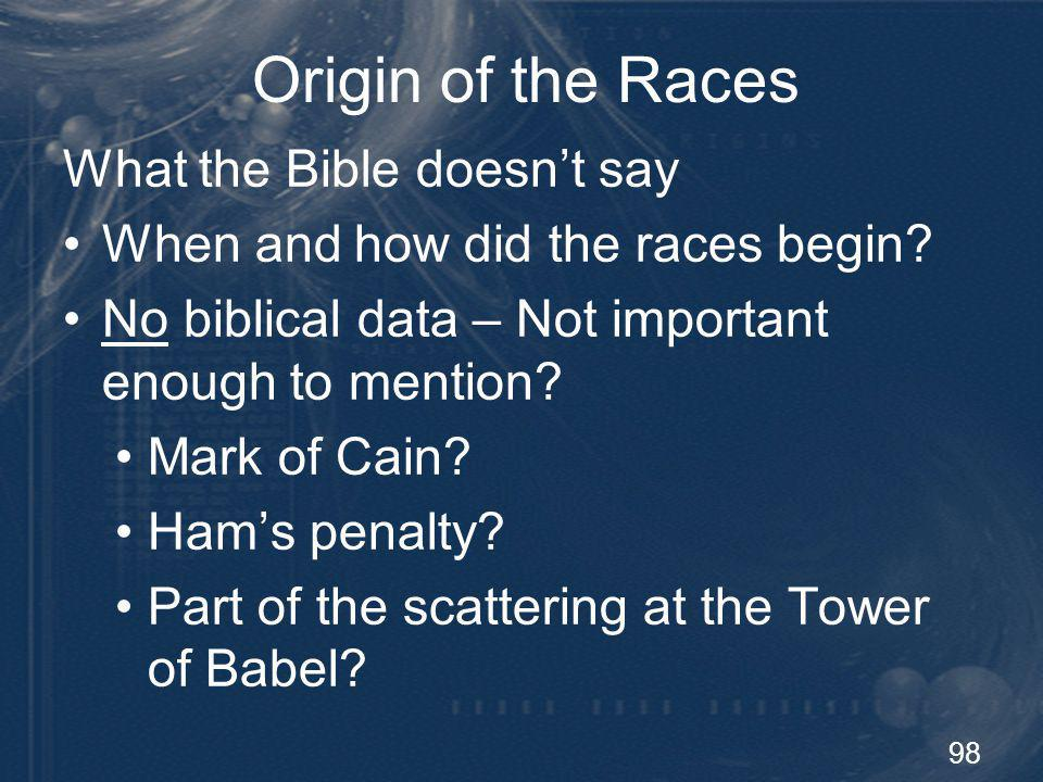 98 Origin of the Races What the Bible doesnt say When and how did the races begin? No biblical data – Not important enough to mention? Mark of Cain? H