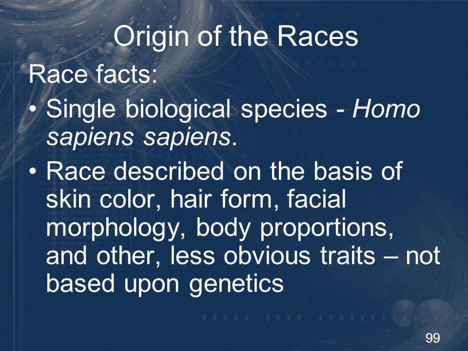 99 Origin of the Races Race facts: Single biological species - Homo sapiens sapiens. Race described on the basis of skin color, hair form, facial morp
