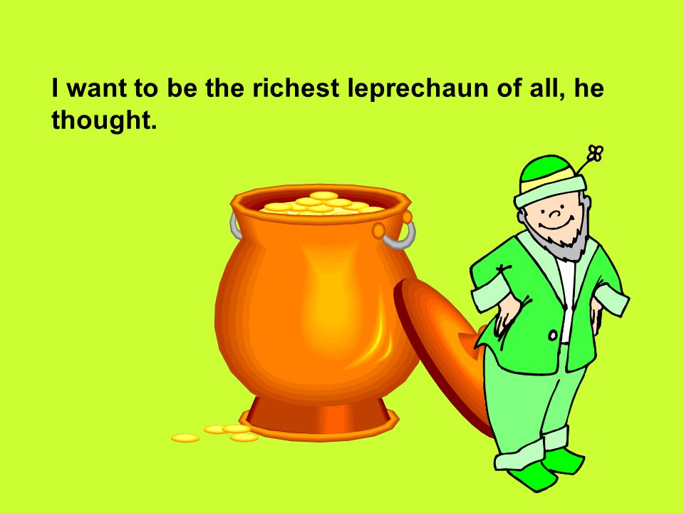 I want to be the richest leprechaun of all, he thought.