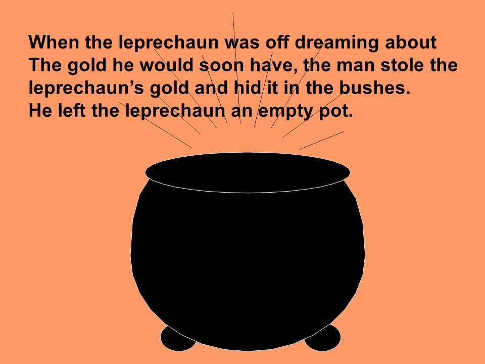 When the leprechaun was off dreaming about The gold he would soon have, the man stole the leprechauns gold and hid it in the bushes.