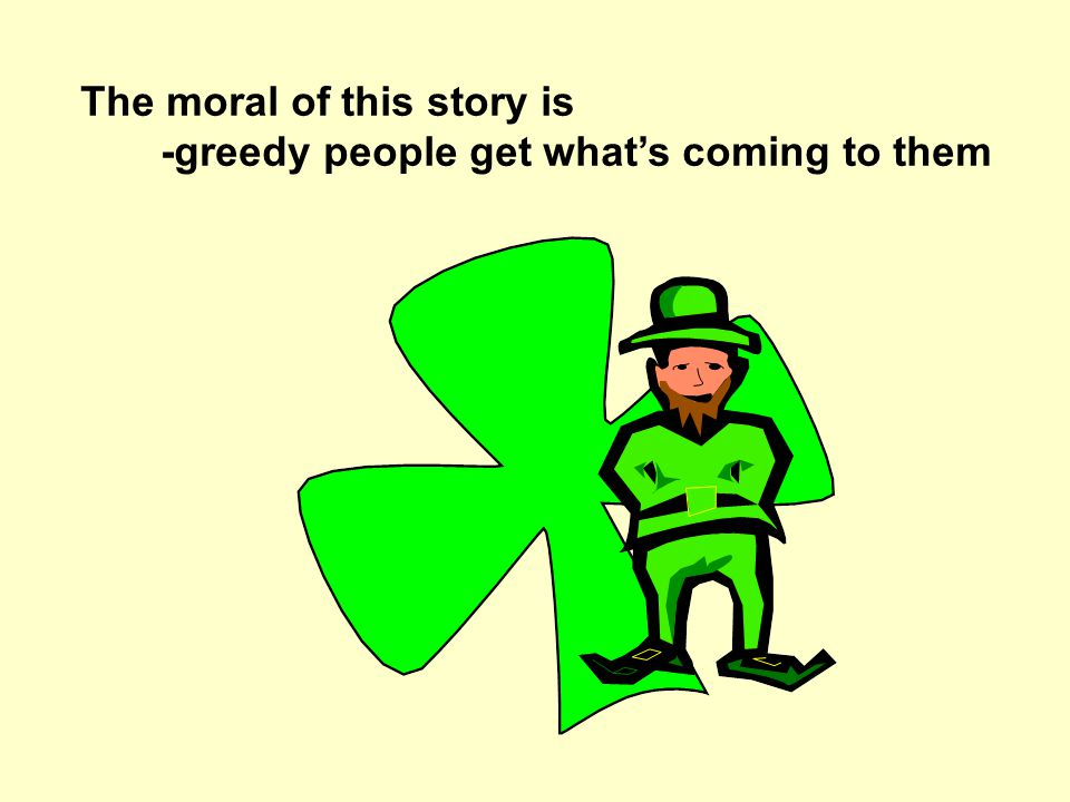 The moral of this story is -greedy people get whats coming to them