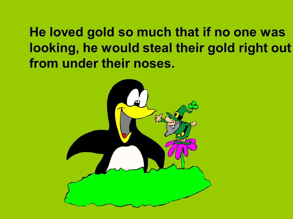 He loved gold so much that if no one was looking, he would steal their gold right out from under their noses.