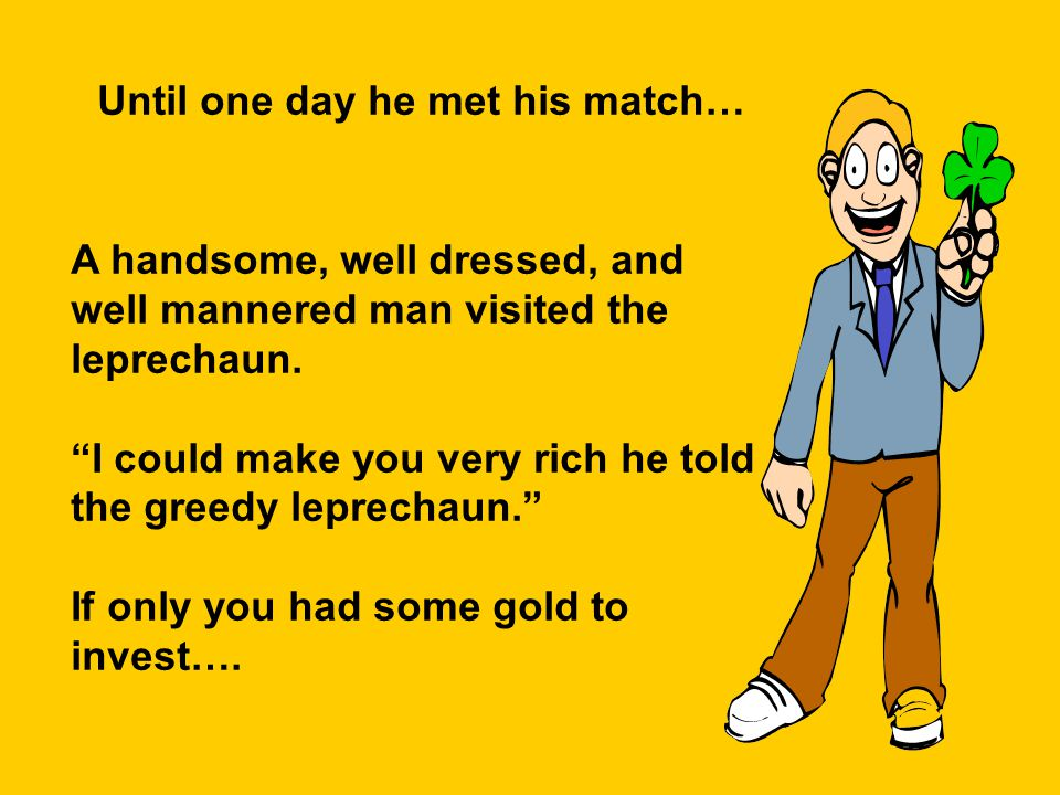 Until one day he met his match… A handsome, well dressed, and well mannered man visited the leprechaun.
