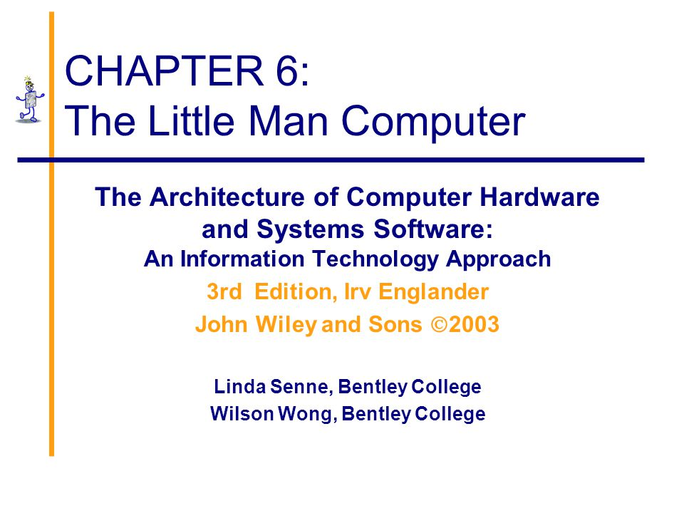 CHAPTER 6: The Little Man Computer The Architecture of Computer Hardware and Systems Software: An Information Technology Approach 3rd Edition, Irv Eng
