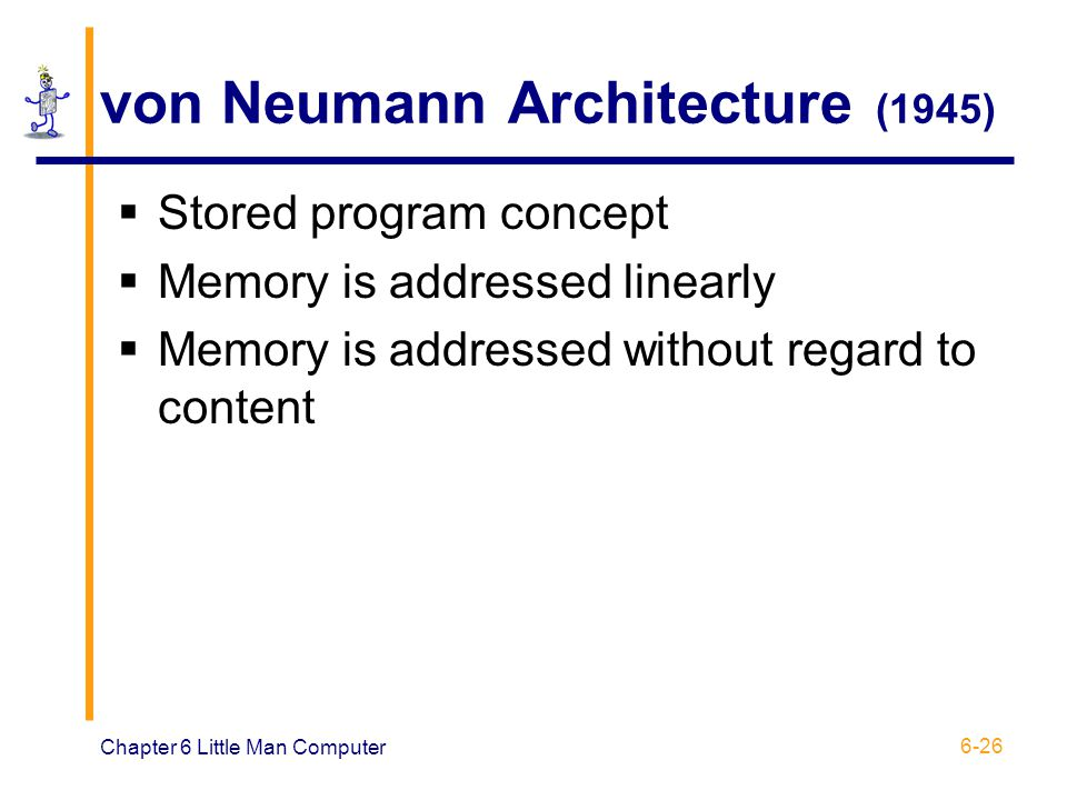 Chapter 6 Little Man Computer 6-26 von Neumann Architecture (1945) Stored program concept Memory is addressed linearly Memory is addressed without reg