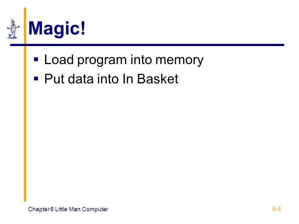 Chapter 6 Little Man Computer 6-5 Magic! Load program into memory Put data into In Basket