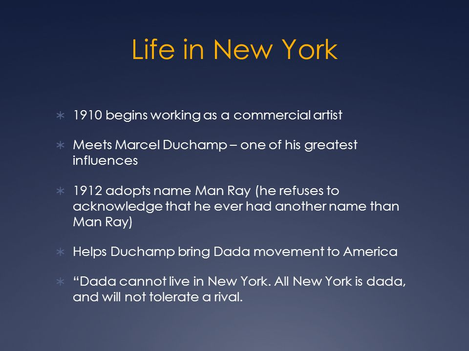 Life in New York 1910 begins working as a commercial artist Meets Marcel Duchamp – one of his greatest influences 1912 adopts name Man Ray (he refuses