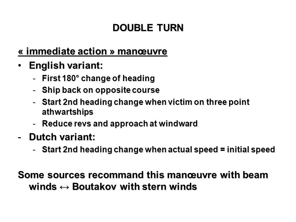 « immediate action » manœuvre English variant:English variant: -First 180° change of heading -Ship back on opposite course -Start 2nd heading change w
