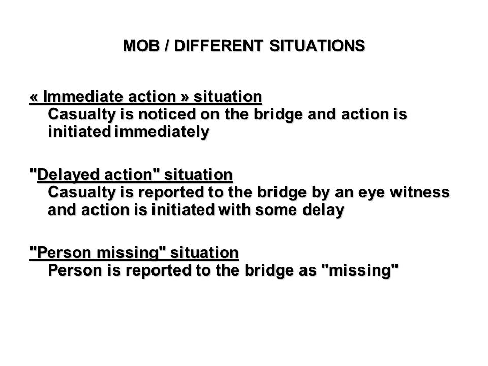 MOB / DIFFERENT SITUATIONS « Immediate action » situation Casualty is noticed on the bridge and action is initiated immediately