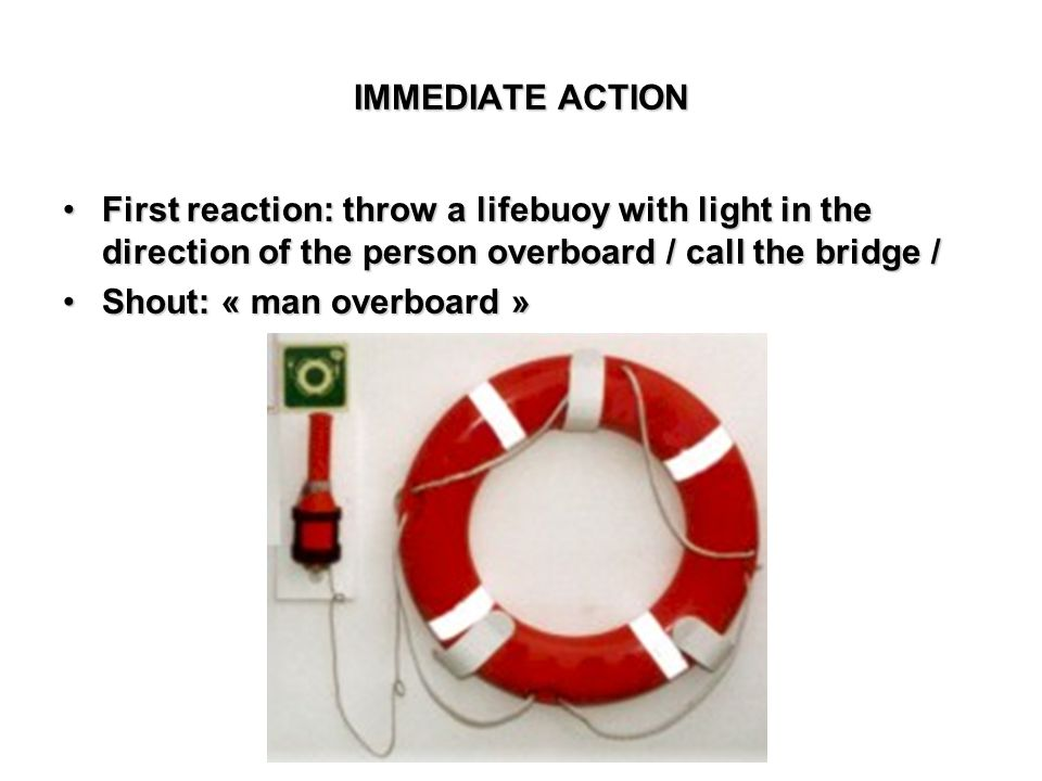 IMMEDIATE ACTION First reaction: throw a lifebuoy with light in the direction of the person overboard / call the bridge /First reaction: throw a lifeb