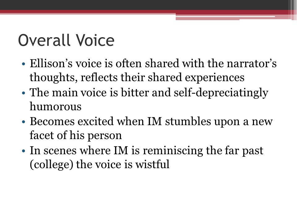 Overall Voice Ellisons voice is often shared with the narrators thoughts, reflects their shared experiences The main voice is bitter and self-deprecia