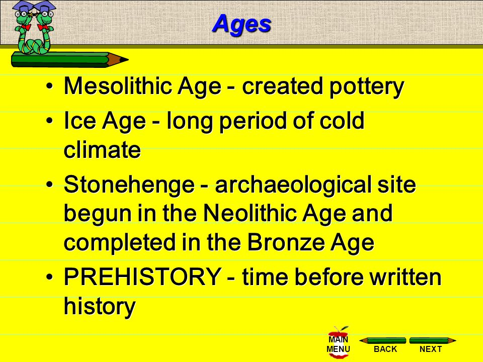 NEXTBACK MAIN MENUAges 8,000 BCE to 3,000 BCE Neolithic - new stone age (looms for weaving, domesticate animals, agriculture, people shifted from hunt