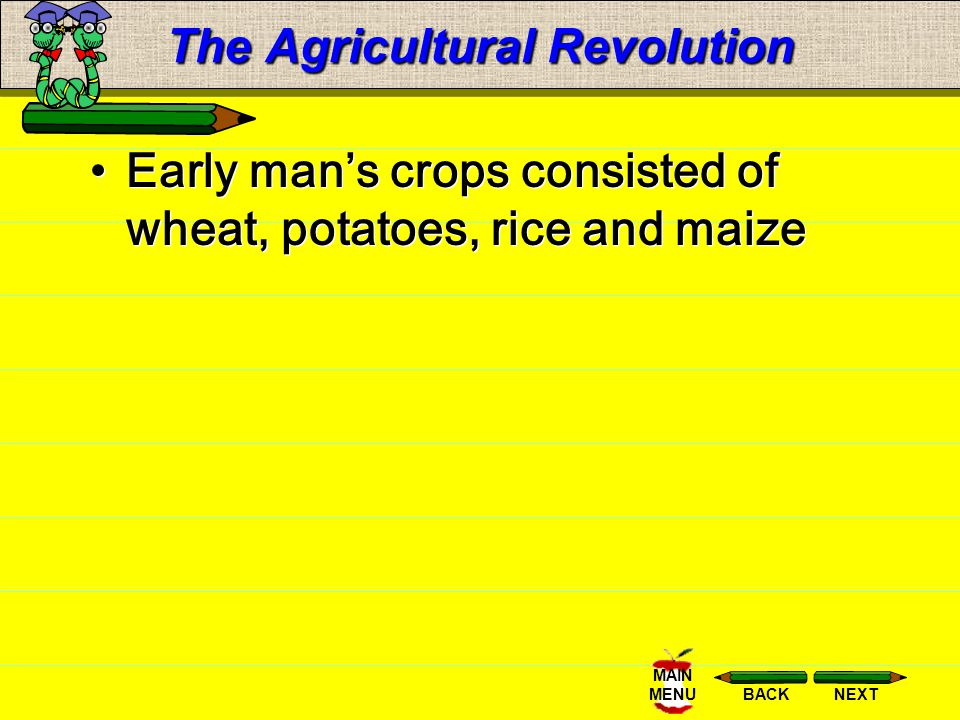 NEXTBACK MAIN MENU The Agricultural Revolution Early man developed farming and herding because it provided a reliable source of food, man was not as d