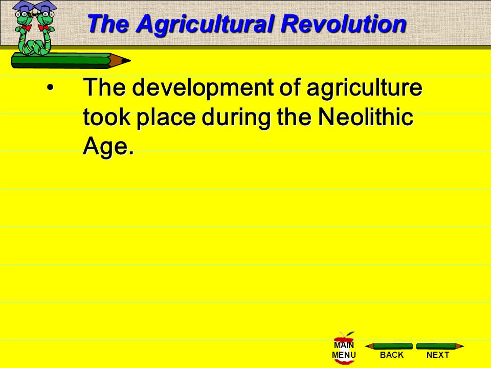 NEXTBACK MAIN MENU The Agricultural Revolution The earliest known permanent agricultural community was established in: Mesopotamia near the Tigris and