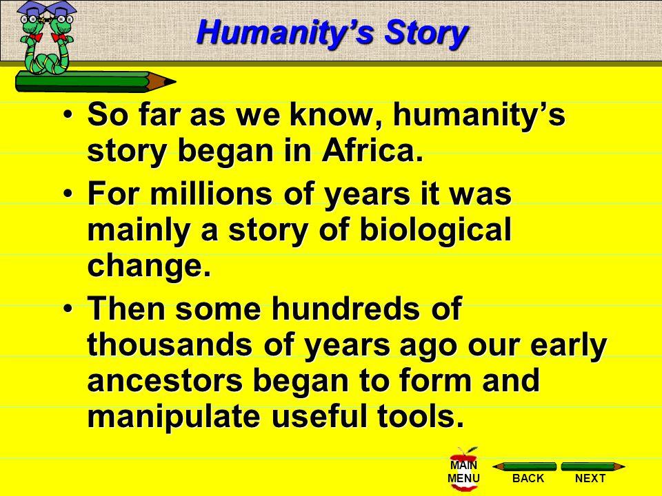 NEXTBACK MAIN MENU Humanitys Story So far as we know, humanitys story began in Africa.