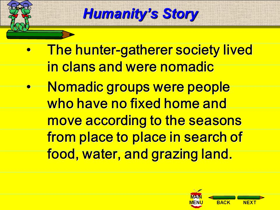 NEXTBACK MAIN MENU Humanitys Story The hunter-gatherer society lived in clans and were nomadic Nomadic groups were people who have no fixed home and move according to the seasons from place to place in search of food, water, and grazing land.