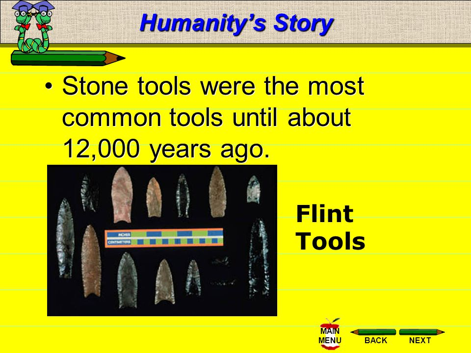 NEXTBACK MAIN MENU Humanitys Story Stone tools were the most common tools until about 12,000 years ago.