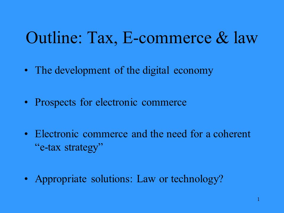 1 Outline: Tax, E-commerce & law The development of the digital economy Prospects for electronic commerce Electronic commerce and the need for a coherent e-tax strategy Appropriate solutions: Law or technology