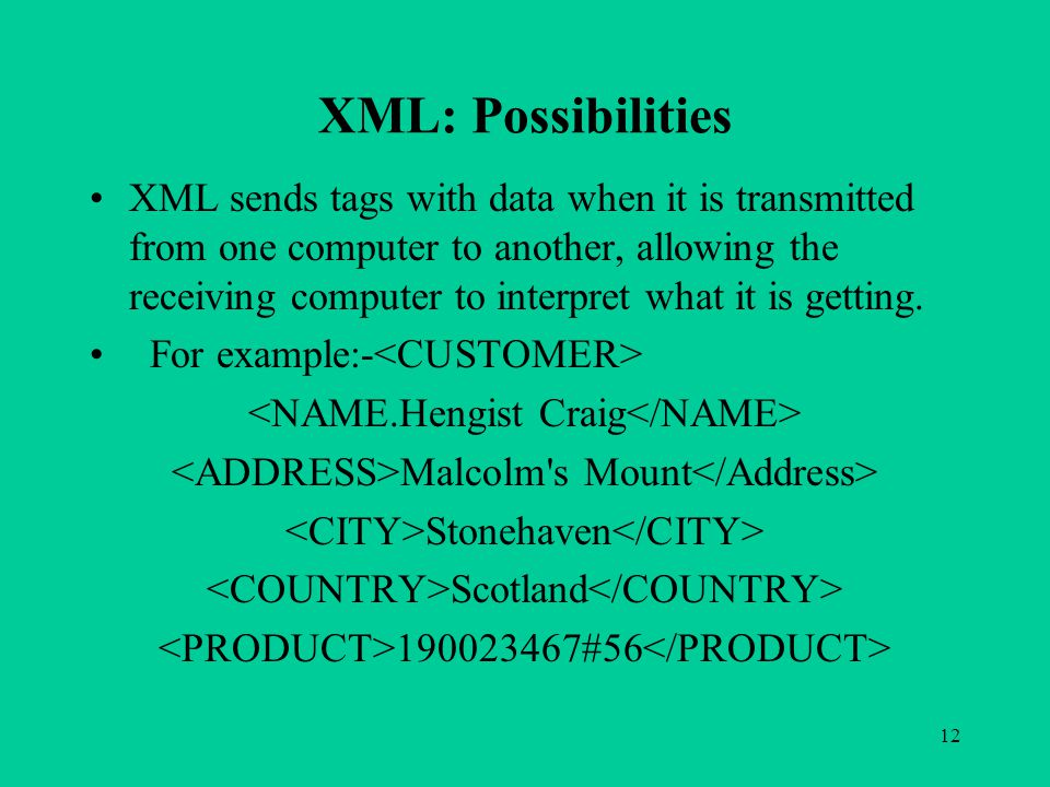 12 XML: Possibilities XML sends tags with data when it is transmitted from one computer to another, allowing the receiving computer to interpret what it is getting.