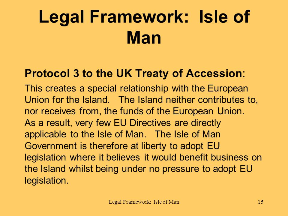 Legal Framework: Isle of Man15 Legal Framework: Isle of Man Protocol 3 to the UK Treaty of Accession: This creates a special relationship with the European Union for the Island.