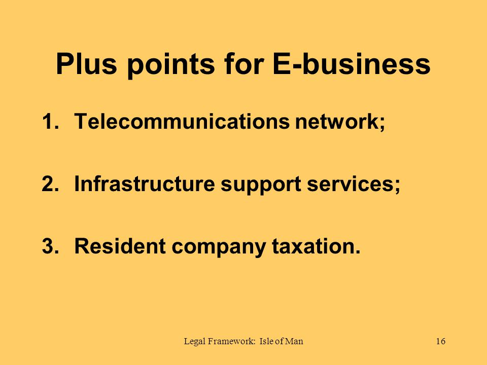 Legal Framework: Isle of Man16 Plus points for E-business 1.Telecommunications network; 2.Infrastructure support services; 3.Resident company taxation.