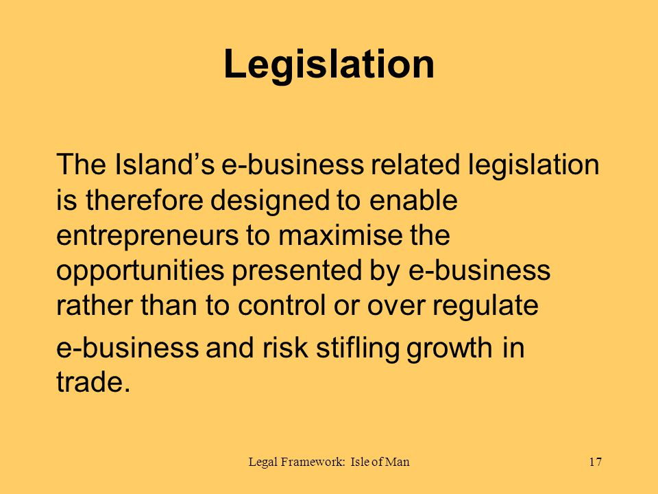 Legal Framework: Isle of Man17 Legislation The Islands e-business related legislation is therefore designed to enable entrepreneurs to maximise the opportunities presented by e-business rather than to control or over regulate e-business and risk stifling growth in trade.