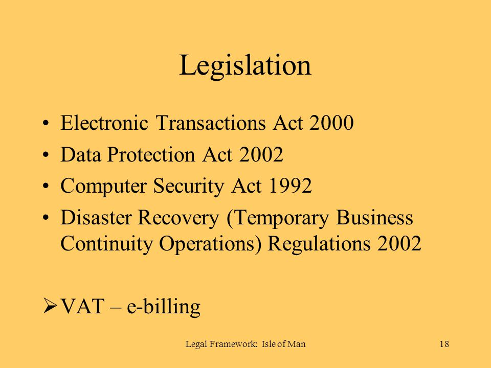 Legal Framework: Isle of Man18 Legislation Electronic Transactions Act 2000 Data Protection Act 2002 Computer Security Act 1992 Disaster Recovery (Temporary Business Continuity Operations) Regulations 2002 VAT – e-billing