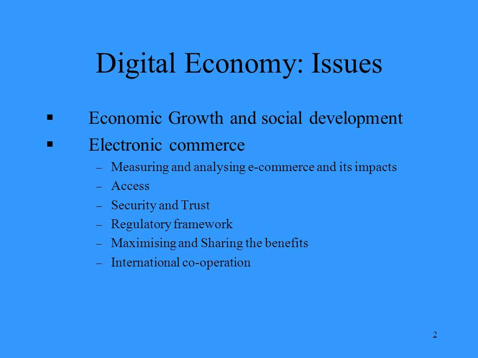 2 Digital Economy: Issues Economic Growth and social development Electronic commerce – Measuring and analysing e-commerce and its impacts – Access – Security and Trust – Regulatory framework – Maximising and Sharing the benefits – International co-operation