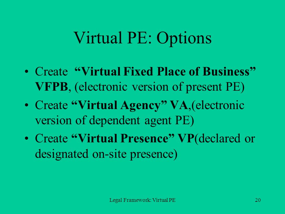 Legal Framework: Virtual PE20 Virtual PE: Options Create Virtual Fixed Place of Business VFPB, (electronic version of present PE) Create Virtual Agency VA,(electronic version of dependent agent PE) Create Virtual Presence VP(declared or designated on-site presence)