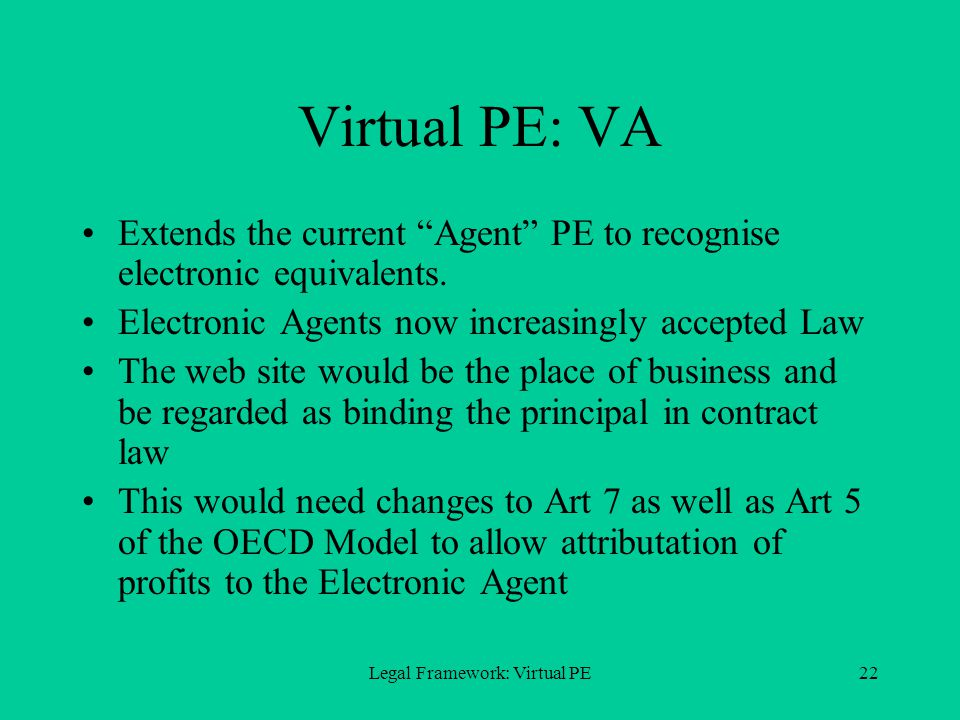 Legal Framework: Virtual PE22 Virtual PE: VA Extends the current Agent PE to recognise electronic equivalents.
