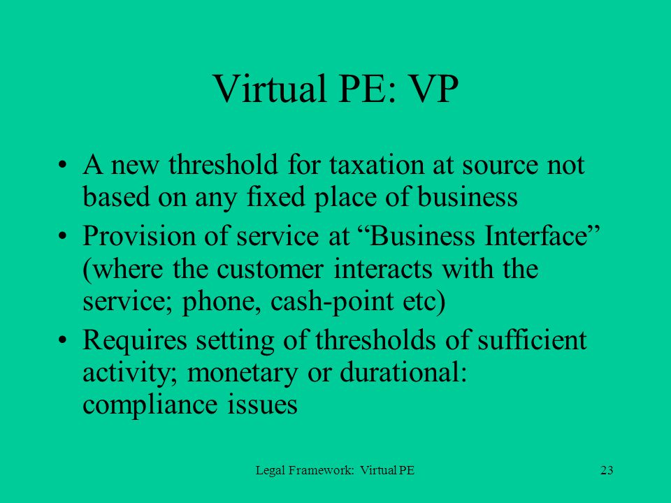 Legal Framework: Virtual PE23 Virtual PE: VP A new threshold for taxation at source not based on any fixed place of business Provision of service at Business Interface (where the customer interacts with the service; phone, cash-point etc) Requires setting of thresholds of sufficient activity; monetary or durational: compliance issues