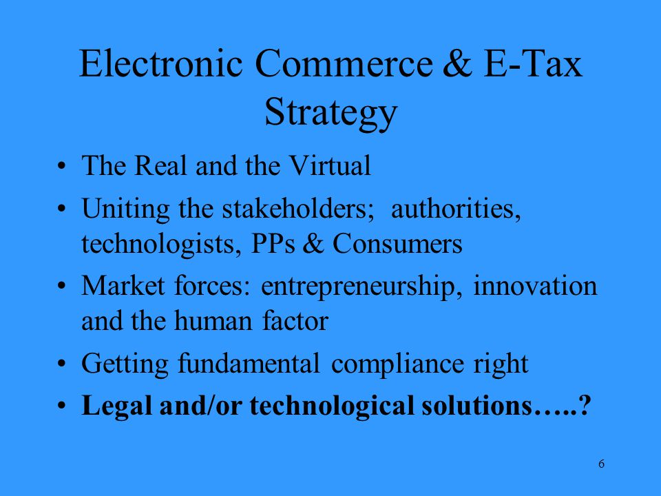 6 Electronic Commerce & E-Tax Strategy The Real and the Virtual Uniting the stakeholders; authorities, technologists, PPs & Consumers Market forces: entrepreneurship, innovation and the human factor Getting fundamental compliance right Legal and/or technological solutions…..