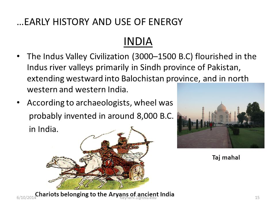 …EARLY HISTORY AND USE OF ENERGY INDIA The Indus Valley Civilization (3000–1500 B.C) flourished in the Indus river valleys primarily in Sindh province of Pakistan, extending westward into Balochistan province, and in north western and western India.