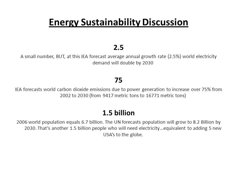 Energy Sustainability Discussion 2.5 A small number, BUT, at this IEA forecast average annual growth rate (2.5%) world electricity demand will double by 2030 75 IEA forecasts world carbon dioxide emissions due to power generation to increase over 75% from 2002 to 2030 (from 9417 metric tons to 16771 metric tons) 1.5 billion 2006 world population equals 6.7 billion.