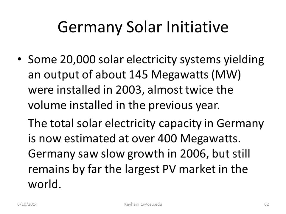 Germany Solar Initiative Some 20,000 solar electricity systems yielding an output of about 145 Megawatts (MW) were installed in 2003, almost twice the volume installed in the previous year.