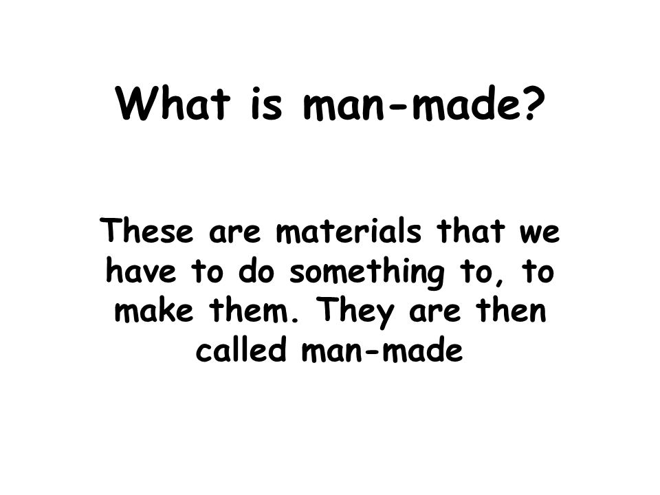 What is man-made? These are materials that we have to do something to, to make them. They are then called man-made