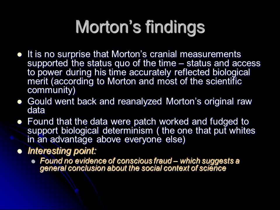 Mortons findings It is no surprise that Mortons cranial measurements supported the status quo of the time – status and access to power during his time accurately reflected biological merit (according to Morton and most of the scientific community) It is no surprise that Mortons cranial measurements supported the status quo of the time – status and access to power during his time accurately reflected biological merit (according to Morton and most of the scientific community) Gould went back and reanalyzed Mortons original raw data Gould went back and reanalyzed Mortons original raw data Found that the data were patch worked and fudged to support biological determinism ( the one that put whites in an advantage above everyone else) Found that the data were patch worked and fudged to support biological determinism ( the one that put whites in an advantage above everyone else) Interesting point: Interesting point: Found no evidence of conscious fraud – which suggests a general conclusion about the social context of science Found no evidence of conscious fraud – which suggests a general conclusion about the social context of science