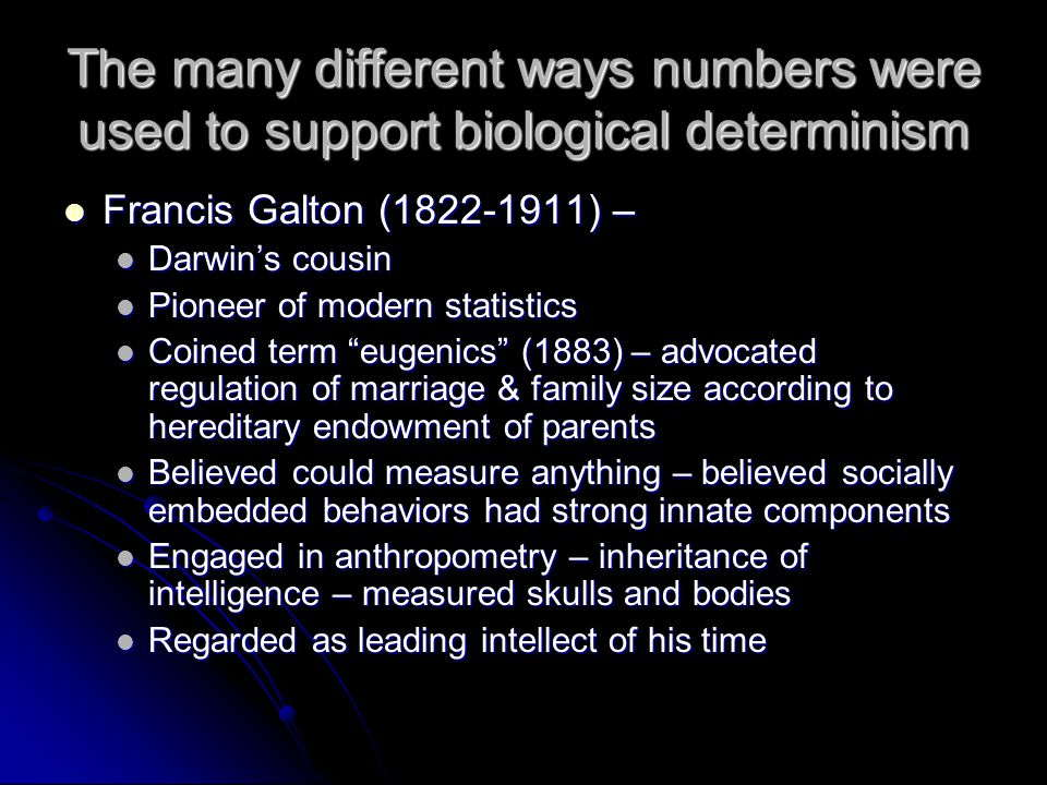 The many different ways numbers were used to support biological determinism Francis Galton (1822-1911) – Francis Galton (1822-1911) – Darwins cousin Darwins cousin Pioneer of modern statistics Pioneer of modern statistics Coined term eugenics (1883) – advocated regulation of marriage & family size according to hereditary endowment of parents Coined term eugenics (1883) – advocated regulation of marriage & family size according to hereditary endowment of parents Believed could measure anything – believed socially embedded behaviors had strong innate components Believed could measure anything – believed socially embedded behaviors had strong innate components Engaged in anthropometry – inheritance of intelligence – measured skulls and bodies Engaged in anthropometry – inheritance of intelligence – measured skulls and bodies Regarded as leading intellect of his time Regarded as leading intellect of his time