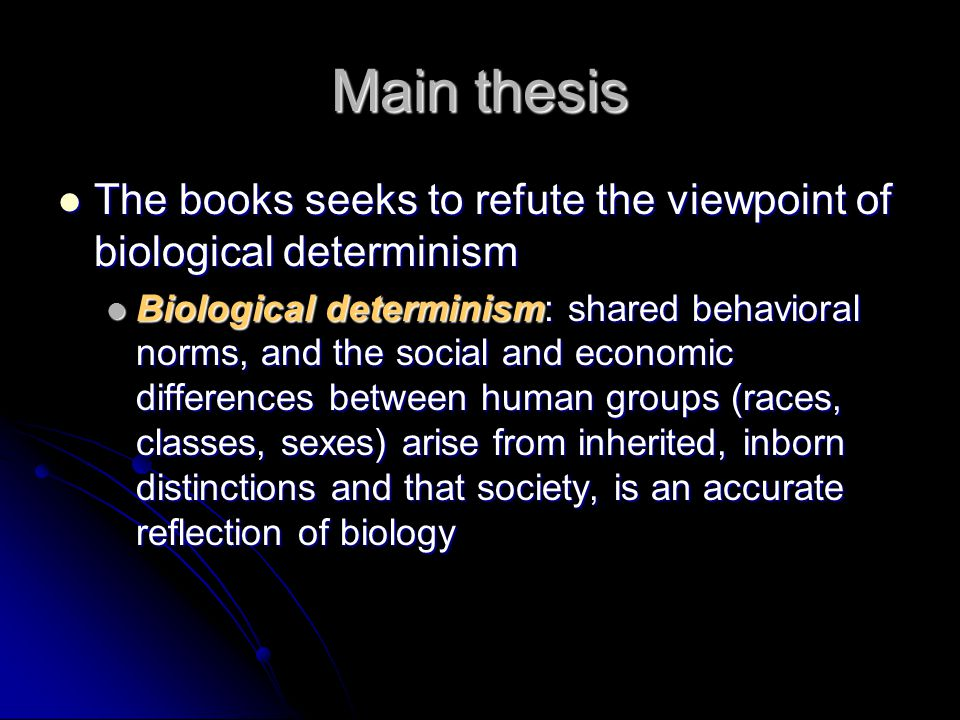 Main thesis The books seeks to refute the viewpoint of biological determinism The books seeks to refute the viewpoint of biological determinism Biological determinism: shared behavioral norms, and the social and economic differences between human groups (races, classes, sexes) arise from inherited, inborn distinctions and that society, is an accurate reflection of biology Biological determinism: shared behavioral norms, and the social and economic differences between human groups (races, classes, sexes) arise from inherited, inborn distinctions and that society, is an accurate reflection of biology