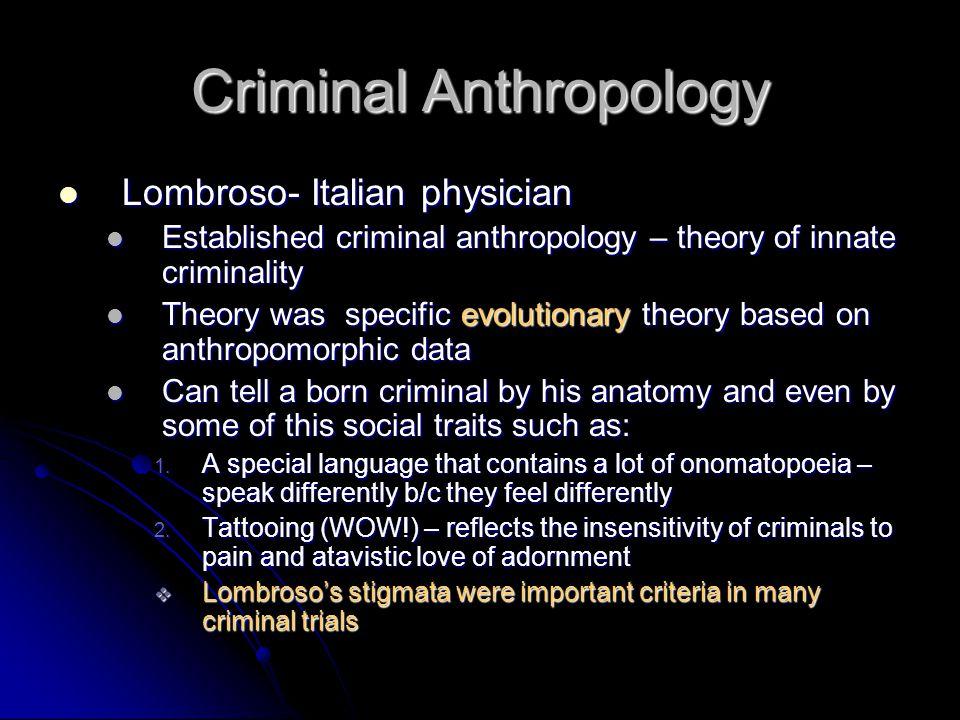 Criminal Anthropology Lombroso- Italian physician Lombroso- Italian physician Established criminal anthropology – theory of innate criminality Establi